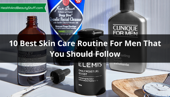 10 Best Skin Care Routine For Men That You Should Follow