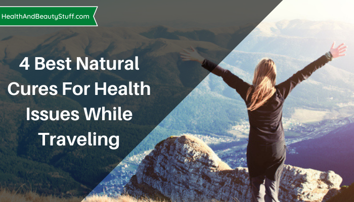4 Best Natural Cures For Health Issues While Traveling