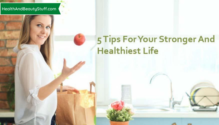 5 Tips For Your Stronger And Healthiest Life