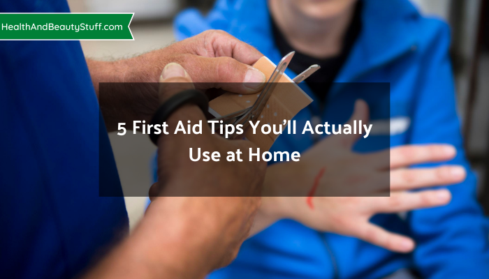 5 First Aid Tips You'll Actually Use at Home