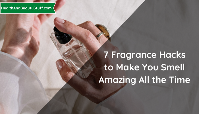 7 Fragrance Hacks to Make You Smell Amazing All the Time