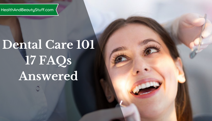 Dental Care 101 - 17 FAQs Answered