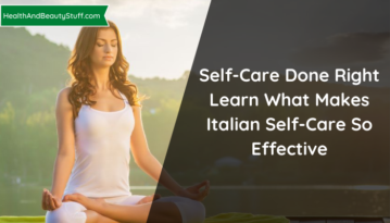 Self-Care Done Right: Learn What Makes Italian Self-Care So Effective