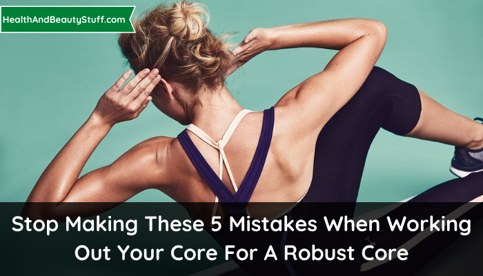 Stop Making These 5 Mistakes When Working Out Your Core For A Robust Core