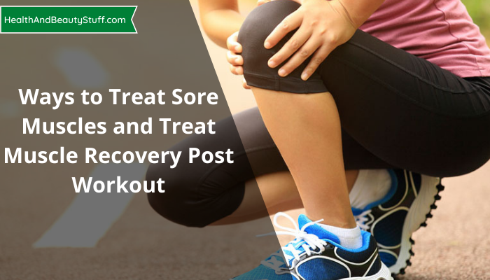 Ways to Treat Sore Muscles and Treat Muscle Recovery Post Workout