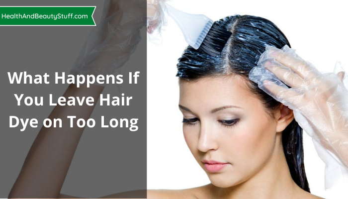 What Happens If You Leave Hair Dye On Too Long