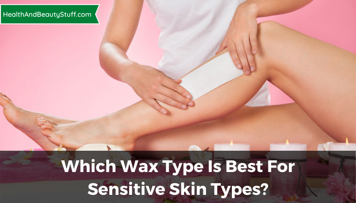 Which Wax Type Is Best For Sensitive Skin Types?